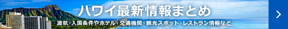 ハワイの最新情報まとめ 渡航・入国条件やホテル・交通機関・観光スポット・レストラン情報など